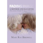 Fading Image: A Mother and Daughter Their Journey Through the Mire of Alzheimer's
