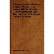 Johann Gottlieb Fichte's Popular Works - The Nature Of The Scholar - The Vocation Of Man - The Doctrine Of Religion - With A Memoir by Johann Gottlieb Fichte