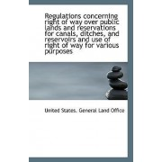 Regulations Concerning Right of Way Over Public Lands and Reservations for Canals, Ditches, and Rese by United States General Land Office