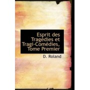 Esprit Des Trag Dies Et Tragi-Com Dies, Tome Premier by D Roland