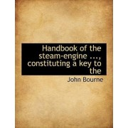 Handbook of the Steam-Engine ..., Constituting a Key to the by Dr John Bourne