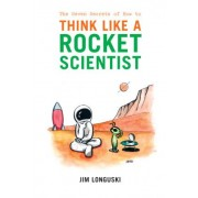 The Seven Secrets of How to Think Like a Rocket Scientist by James Longuski