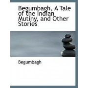 Begumbagh, a Tale of the Indian Mutiny and Other Stories by Begumbagh