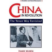 China in Revolution: Yenan Way Revisited by Mark Selden