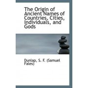The Origin of Ancient Names of Countries, Cities, Individuals, and Gods by Dunlap S F (Samuel Fales)