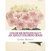 Color Me Botanicals V - An Adult Coloring Book by Carol Mennig
