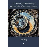 The Theory of Knowledge and the Rise of Modern Science by Clare Hay