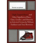 'High-Topped' Shoes and Other Signifiers of Race, Class, Gender and Ethnicity in Selected Fiction by William Faulkner and Toni Morrison by Tommie Lee Jackson