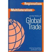 Regionalism, Multilateralism, and the Politics of Global Trade by Donald D. Barry