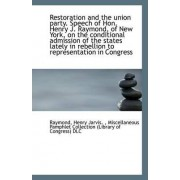 Restoration and the Union Party. Speech of Hon. Henry J. Raymond, of New York, on the Conditional Ad by Raymond Henry Jarvis