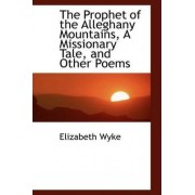 The Prophet of the Alleghany Mountains, a Missionary Tale, and Other Poems by Elizabeth Wyke