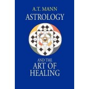 Astrology and the Art of Healing by A T Mann
