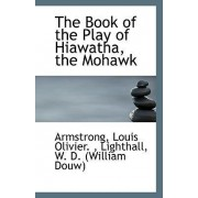 The Book of the Play of Hiawatha, the Mohawk by Armstrong Louis Olivier