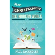 How Christianity Made the Modern World - the Legacy of Christian Liberty by Paul Backholer