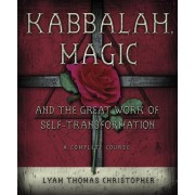 Kabbalah, Magic and the Great Work of Self-Transformation: A Complete Course