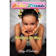 Ballet Friends #5 Waiting in the Wings by Kitty Michaels