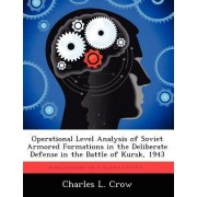 Operational Level Analysis of Soviet Armored Formations in the Deliberate Defense in the Battle of Kursk, 1943 by Charles L Crow