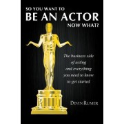 So You Want to Be an Actor, Now What?