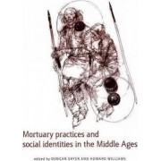 Mortuary Practices and Social Identities in the Middle Ages by Duncan Sayer