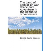The Land of Bolivar or War Peace and Adventure in the Republic of Venezuela by James Mudie Spence
