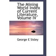 The Mining World Index of Current Literature, Volume IV by George E Sisley