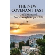 The New Covenant Fast: God's Promised Breakthrough for Your Life