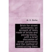 Brick for Street Pavements; An Account of Tests Made of Bricks and Paving Blocks, with a Brief Discu by M D Burke