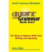 The Best Little Grammar Book Ever! 101 Ways to Impress With Your Writing and Speaking by Arlene Miller