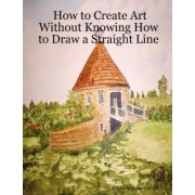 How to Create Art Without Knowing How to Draw a Straight Line by Arlene Wright-Correll