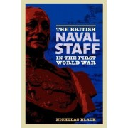 The British Naval Staff in the First World War by Nicholas Black