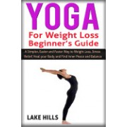 Yoga for Weight Loss Beginner's Guide: A Simpler, Easier and Faster Way to Weight Loss, Stress Relief, Heal Your Body and Find Inner Peace and Balance