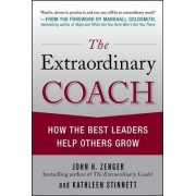 The Extraordinary Coach: How the Best Leaders Help Others Grow by John H. Zenger