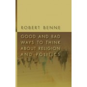 Good and Bad Ways to Think About Religion and Politics by Robert Benne
