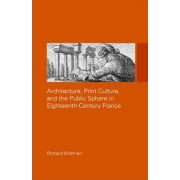 Architecture, Print Culture and the Public Sphere in Eighteenth-Century France by Richard Wittman
