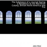 The Substance of a Journal During a Residence at the Red River Colony; British North America and Fre by John West