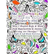 The Secret Alphabet Coloring Book Designed by Artist Grace Divine How I Healed Body & Mind from Hyperactivity & Anxiety Using Art Therapy! Right & Left Brain Exercises Develop Mindful Creation Awareness Learn to Relax & de-Stress by Grace Divine