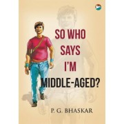 So Who Says I'm Middle-Aged? by P G Bhaskar