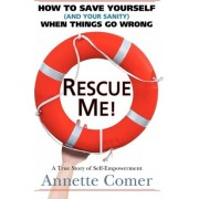 Rescue Me! How to Save Yourself (and Your Sanity) When Things Go Wrong by Annette Comer