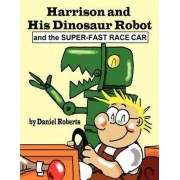 Harrison and His Dinosaur Robot and the Super-Fast Race Car by Daniel L. Roberts