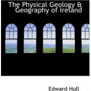 The Physical Geology & Geography of Ireland by Edward Hull