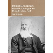 James MacGregor: Preacher, Theologian and Defender of the Faith