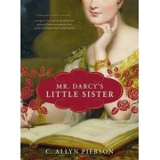Mr Darcy's Little Sister by C. Allyn Pierson