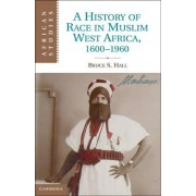 A History of Race in Muslim West Africa, 1600-1960 by Bruce S. Hall