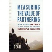 Measuring The Value Of Partnering: How To Use Metrics To Plan, Develop, And Implement Successful Alliances
