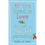 All You Need is Love: The Art of Mindful Parenting by Shelja Sen