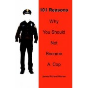 101 Reasons Why You Should Not Become a Cop by James Richard Warner
