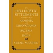 The Hellenistic Settlements in the East from Armenia and Mesopotamia to Bactria and India by Getzel M. Cohen