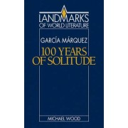 Gabriel Garcia Marquez: One Hundred Years of Solitude by Michael Wood