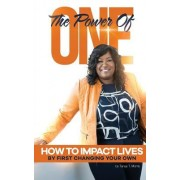The Power of One!: How to Impact Lives by First Changing Your Own