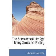 The Spenser of His Age Being Selected Poetry by Phineas Fletcher